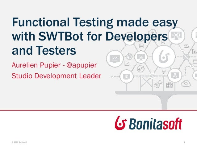 Functional Testing made easy with SWTBot for Developers and Testers Aurelien Pupier - @apupier Studio Development Leader ©...