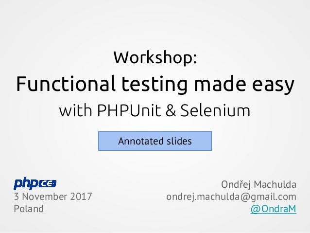 Workshop: Functional testing made easy with PHPUnit & Selenium 3 November 2017 Poland Ondřej Machulda ondrej.machulda@gmai...