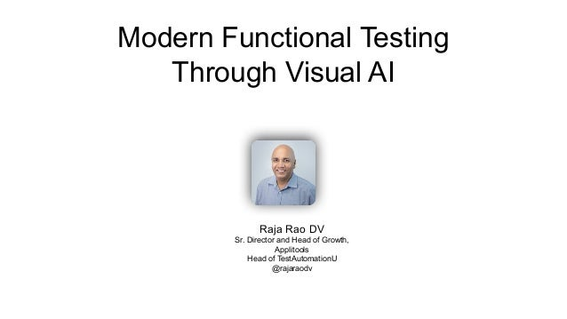 Modern Functional Testing Through Visual AI Raja Rao DV Sr. Director and Head of Growth, Applitools Head of TestAutomation...