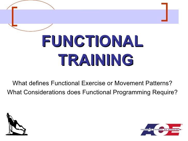 <ul><li>FUNCTIONAL TRAINING </li></ul><ul><li>What defines Functional Exercise or Movement Patterns? </li></ul><ul><li>Wha...