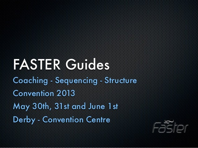 FASTER GuidesCoaching - Sequencing - StructureConvention 2013May 30th, 31st and June 1stDerby - Convention Centre