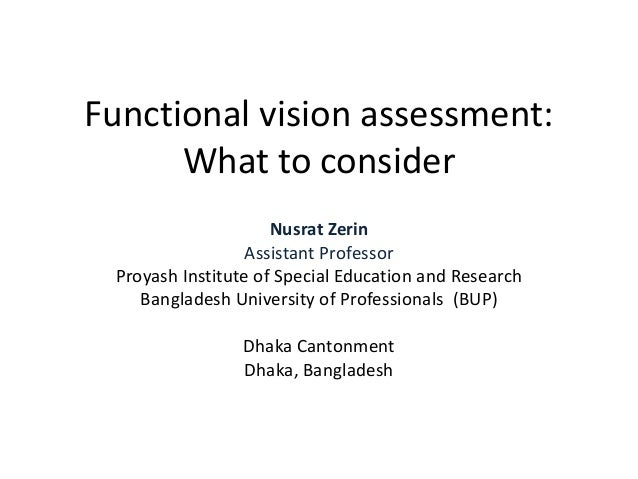 Functional vision assessment: What to consider Nusrat Zerin Assistant Professor Proyash Institute of Special Education and...