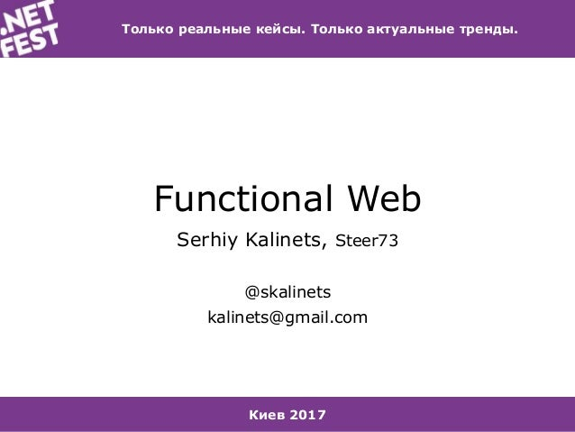 Киев 2017 Только реальные кейсы. Только актуальные тренды. Functional Web Serhiy Kalinets, Steer73 @skalinets kalinets@gma...