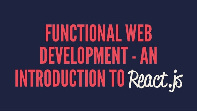 FUNCTIONAL WEB  DEVELOPMENT - AN  INTRODUCTION TO React.js