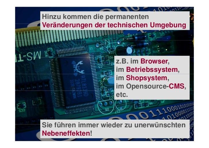 Hinzu kommen die permanentenVeränderungen der technischen Umgebung                    z.B. im Browser,                    ...