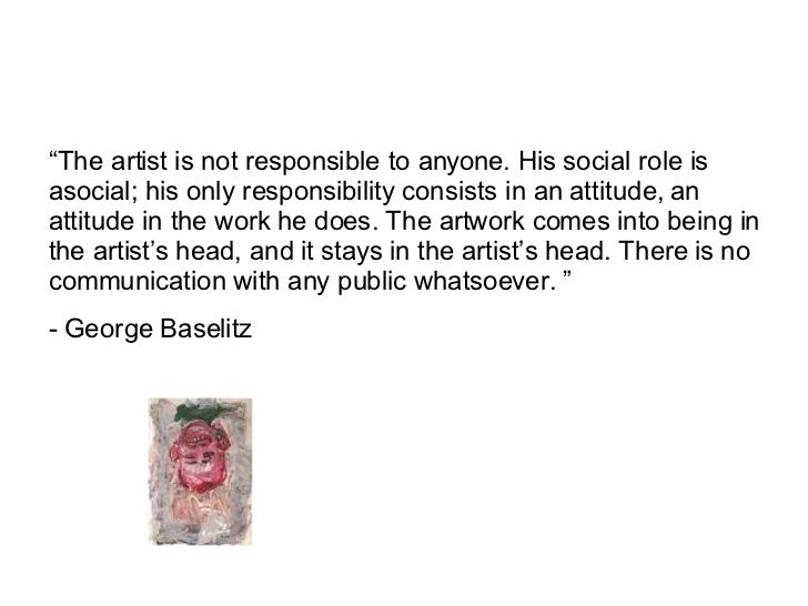 """ The artist is not responsible to anyone. His social role is asocial; his only responsibility consists in an attitude, an..."