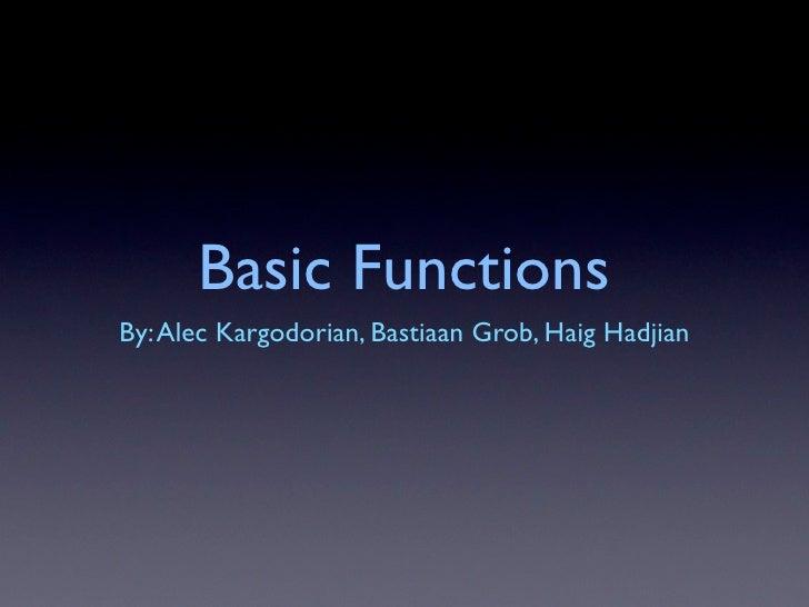 Basic Functions By: Alec Kargodorian, Bastiaan Grob, Haig Hadjian