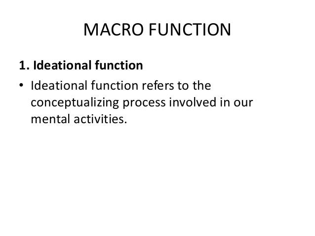MACRO FUNCTION 1. Ideational function • Ideational function refers to the conceptualizing process involved in our mental a...