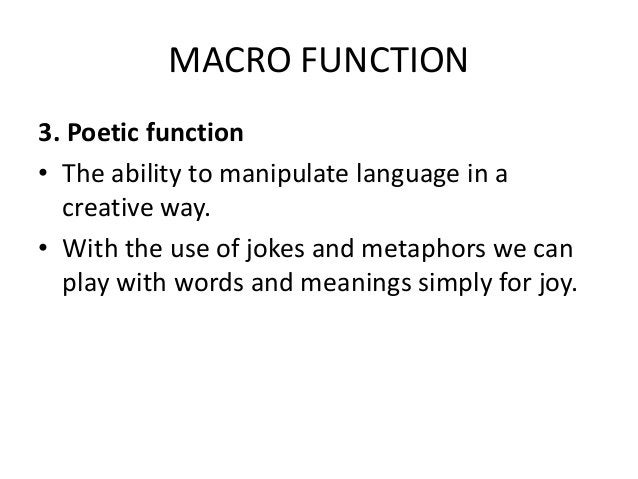 MACRO FUNCTION 3. Poetic function • The ability to manipulate language in a creative way. • With the use of jokes and meta...
