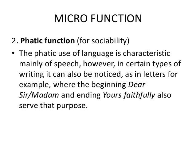 MICRO FUNCTION 2. Phatic function (for sociability) • The phatic use of language is characteristic mainly of speech, howev...