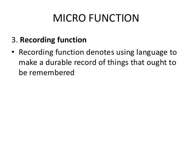 MICRO FUNCTION 3. Recording function • Recording function denotes using language to make a durable record of things that o...