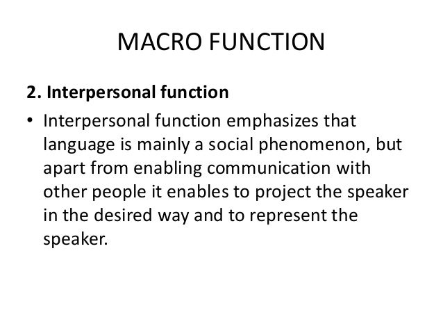 MACRO FUNCTION 2. Interpersonal function • Interpersonal function emphasizes that language is mainly a social phenomenon, ...