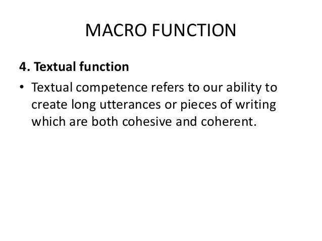 MACRO FUNCTION 4. Textual function • Textual competence refers to our ability to create long utterances or pieces of writi...