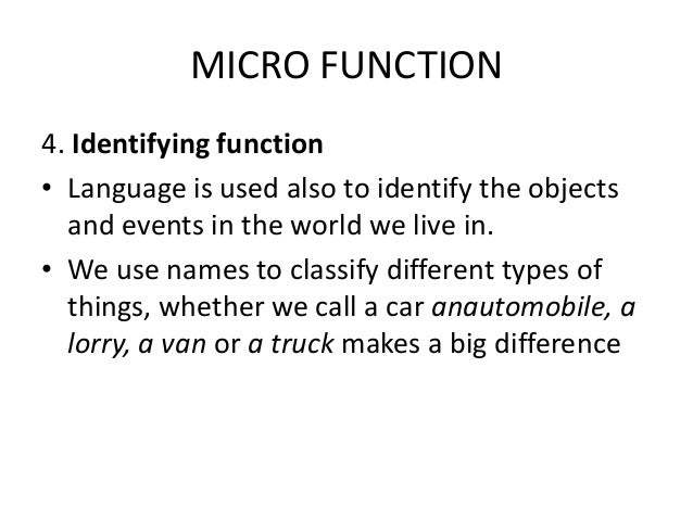 MICRO FUNCTION 4. Identifying function • Language is used also to identify the objects and events in the world we live in....
