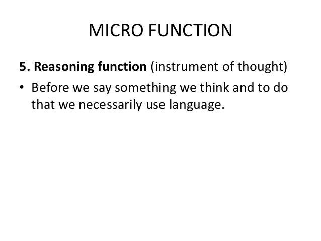 MICRO FUNCTION 5. Reasoning function (instrument of thought) • Before we say something we think and to do that we necessar...