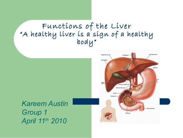 """Functions of the Liver""""A healthy liver is a sign of a healthy                 body""""Kareem AustinGroup 1April 11th 2010"""