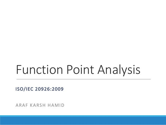 Function Point Analysis ISO/IEC 20926:2009 ARAF KARSH HAMID