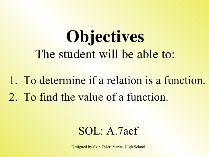 Objectives The student will be able to: 1.  To determine if a relation is a function. 2.  To find the value of a function....