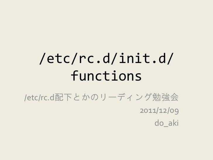 /etc/rc.d/init.d/      functions/etc/rc.d配下とかのリーディング勉強会                   2011/12/09                       do_aki