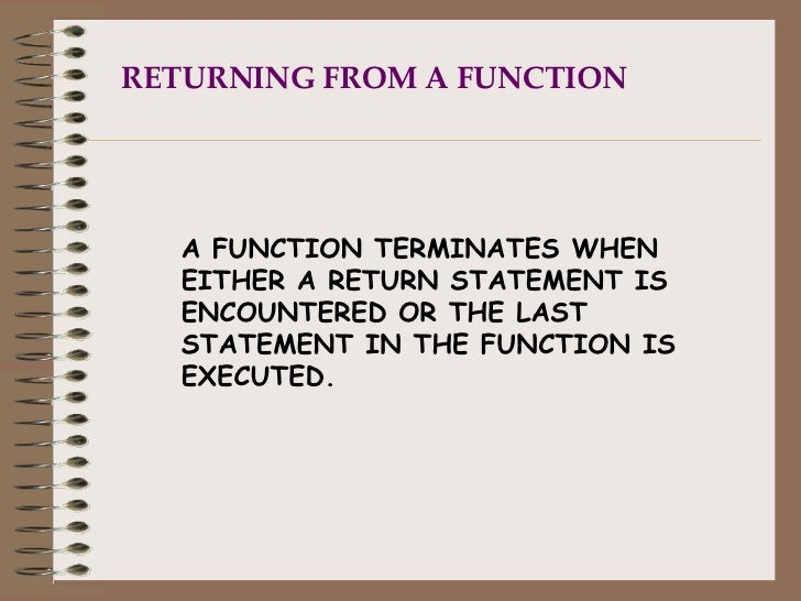 RETURNING FROM A FUNCTION A FUNCTION TERMINATES WHEN EITHER A RETURN STATEMENT IS ENCOUNTERED OR THE LAST STATEMENT IN THE...