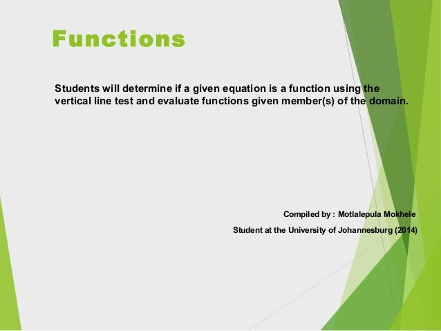 Functions Students will determine if a given equation is a function using the vertical line test and evaluate functions gi...