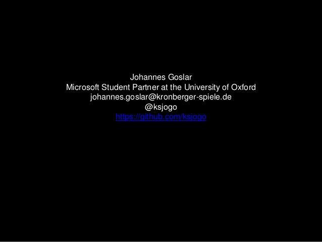 Johannes Goslar Microsoft Student Partner at the University of Oxford johannes.goslar@kronberger-spiele.de @ksjogo https:/...