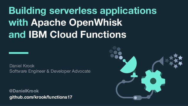 © 2017 IBM Corporation l Interconnect 2017 Building serverless applications with Apache OpenWhisk and IBM Cloud Functions ...
