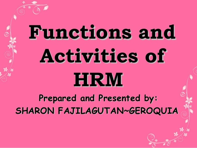 Functions andFunctions and Activities ofActivities of HRMHRM Prepared and Presented by:Prepared and Presented by: SHARON F...