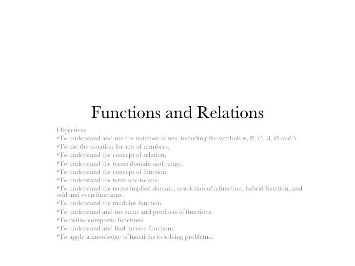 Functions and Relations <ul><li>Objectives </li></ul><ul><li>To understand and use the notation of sets, including the sym...