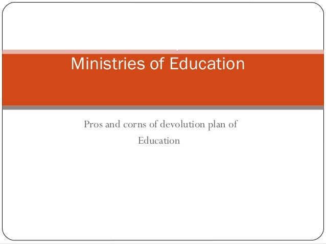 Pros and corns of devolution plan of Education Functions and Responsibilities of Ministries of Education