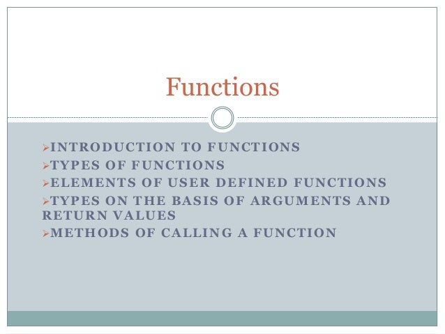 INTRODUCTION TO FUNCTIONS TYPES OF FUNCTIONS ELEMENTS OF USER DEFINED FUNCTIONS TYPES ON THE BASIS OF ARGUMENTS AND RE...