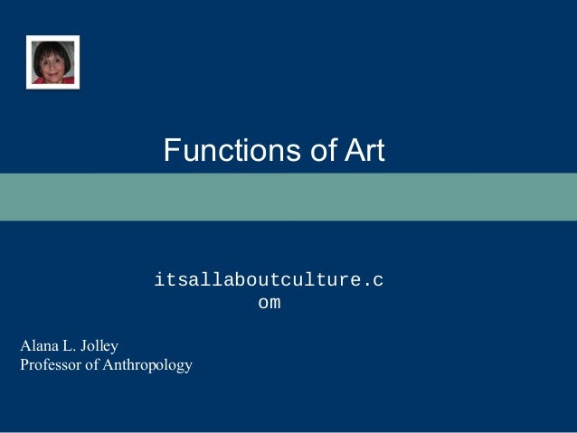 Functions of Art  itsallaboutculture.c  Alana L. Jolley  Professor of Anthropology  om