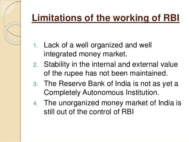 Limitations of the working of RBI 1. Lack of a well organized and well integrated money market. 2. Stability in the intern...