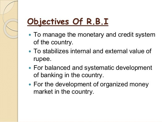 Objectives Of R.B.I  To manage the monetary and credit system of the country.  To stabilizes internal and external value...