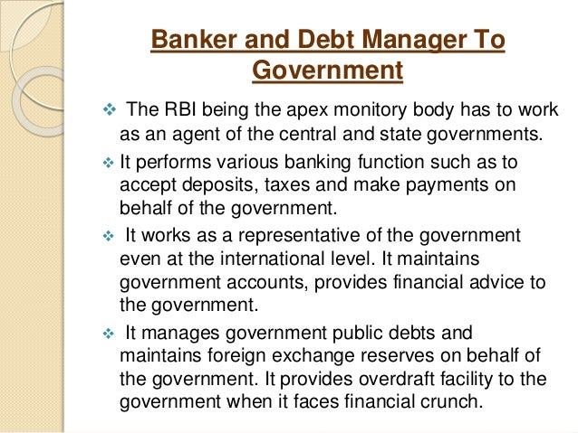 Banker and Debt Manager To Government  The RBI being the apex monitory body has to work as an agent of the central and st...