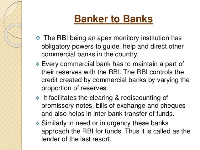 Banker to Banks  The RBI being an apex monitory institution has obligatory powers to guide, help and direct other commerc...