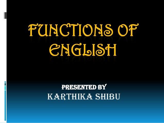 FUNCTIONS OF ENGLISH Presented By Karthika Shibu