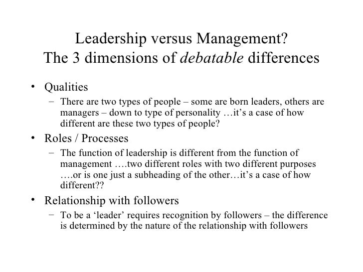 Leadership versus Management? The 3 dimensions of  debatable  differences <ul><li>Qualities </li></ul><ul><ul><li>There ar...