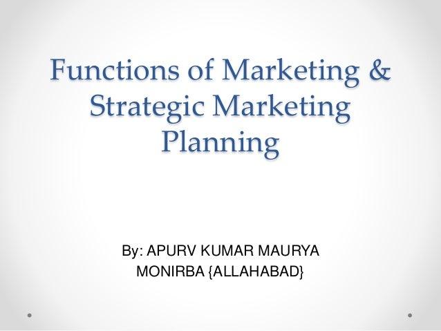 Functions of Marketing & Strategic Marketing Planning By: APURV KUMAR MAURYA MONIRBA {ALLAHABAD}