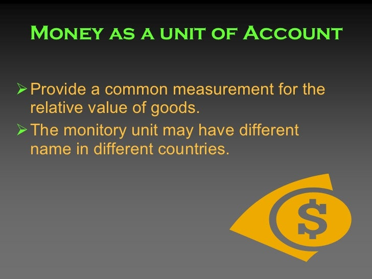 money acts as a unit of account medium of exchange or a store value Learn about the three main functions of money money is a medium of exchange store of value, unit of account, and medium of exchange.
