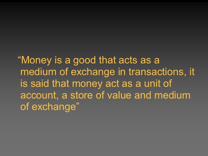 """money acts as a unit of account medium of exchange or a store value Read this article to learn about the nature, definitions and functions of money  unit of account, a medium of exchange, and a store of value""""  and acts as a ."""
