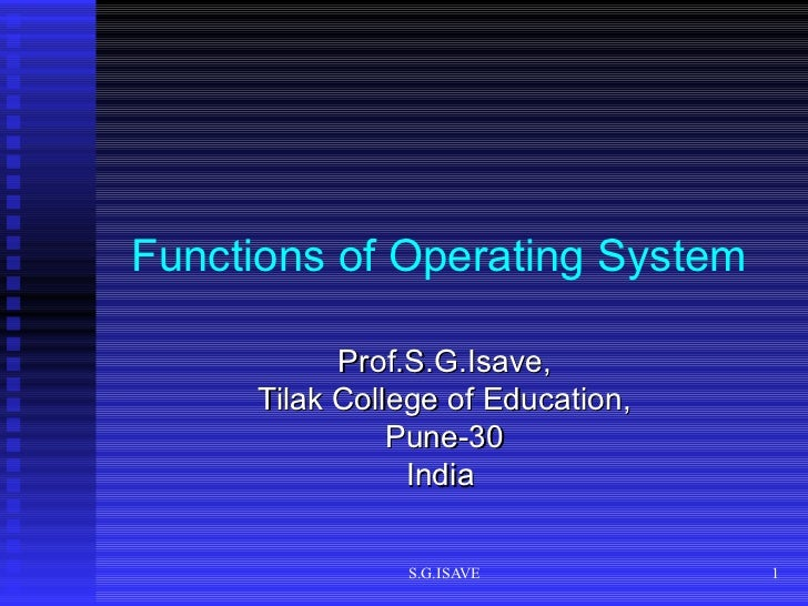 Functions of Operating System   Prof.S.G.Isave, Tilak College of Education, Pune-30 India