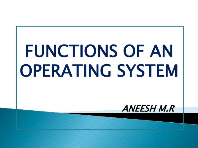 FUNCTIONS OF AN OPERATING SYSTEM ANEESH M.R