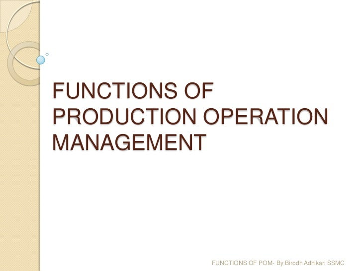 FUNCTIONS OFPRODUCTION OPERATIONMANAGEMENT           FUNCTIONS OF POM- By Birodh Adhikari SSMC