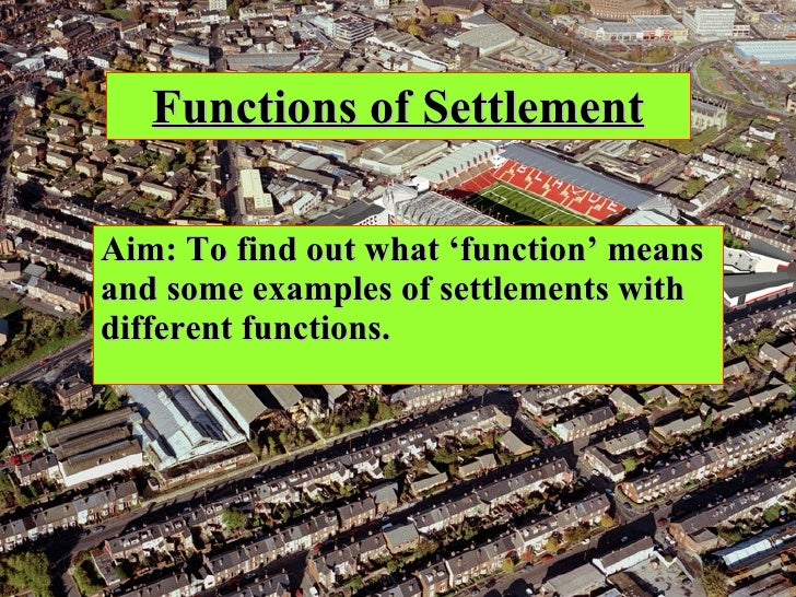 Functions of Settlement Aim: To find out what 'function' means and some examples of settlements with different functions.