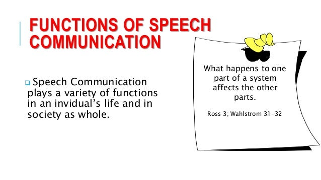 functions of speech communication A major function of communication is integration or of continuously offsetting any disintegration at the interpersonal or at the organizational level this helps in maintaining individual, societal or organizational stability and identity.