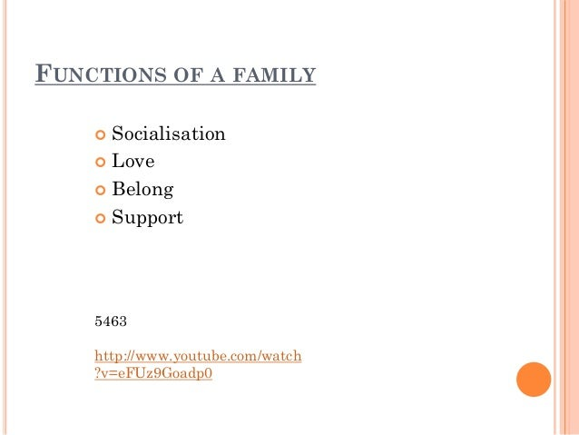 functions of family Functions of the family for functionalists, the family creates well-integrated members of society and instills culture into the new members of society it provides important ascribed statuses such as social class and ethnicity to new members.