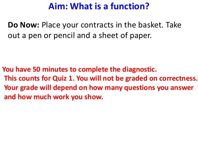 Aim: What is a function?Do Now: Place your contracts in the basket. Takeout a pen or pencil and a sheet of paper.You have ...