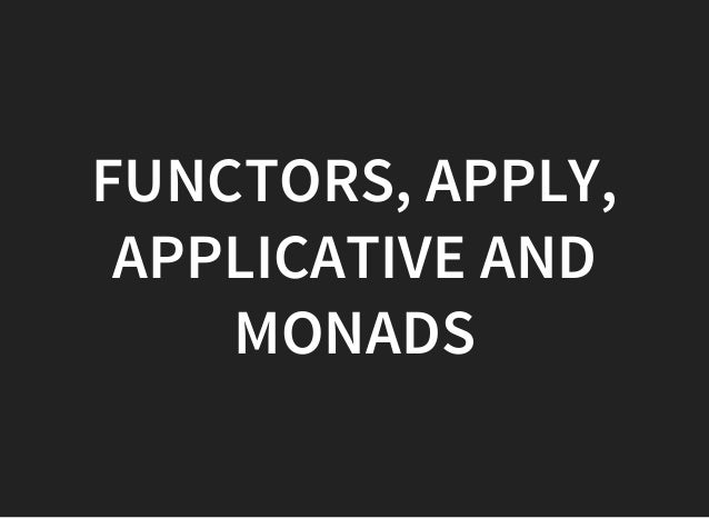 FUNCTORS, APPLY, APPLICATIVE AND MONADS