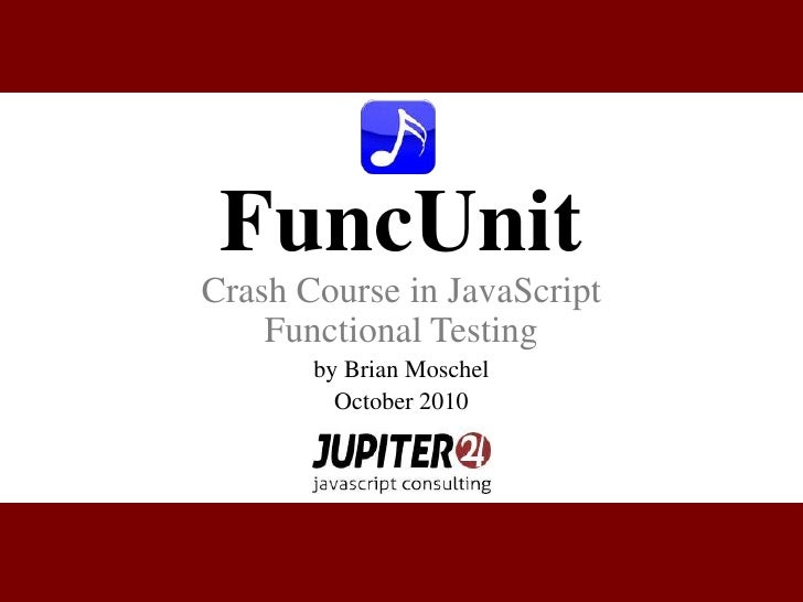 FuncUnit<br />Crash Course in JavaScript Functional Testing<br />by Brian Moschel<br />October 2010<br />